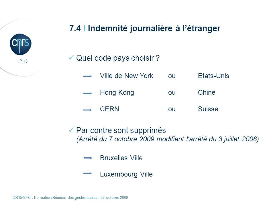 P. 13 DR15/SFC : Formation/Réunion des gestionnaires - 22 octobre 2009 7.4 I Indemnité journalière à létranger Quel code pays choisir ? Ville de New Y