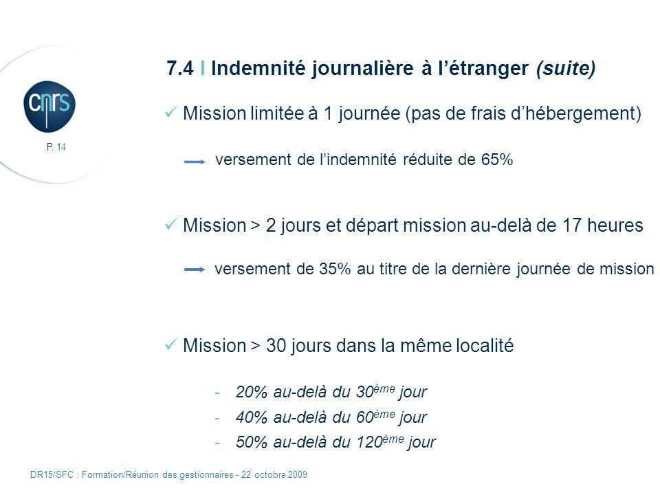 P. 14 DR15/SFC : Formation/Réunion des gestionnaires - 22 octobre 2009 7.4 I Indemnité journalière à létranger (suite) Mission limitée à 1 journée (pa