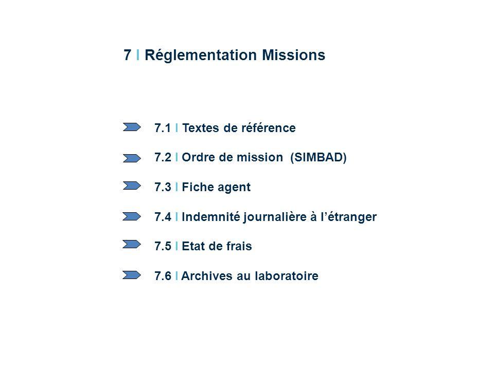 7 I Réglementation Missions 7.1 I Textes de référence 7.2 I Ordre de mission (SIMBAD) 7.3 I Fiche agent 7.4 I Indemnité journalière à létranger 7.5 I