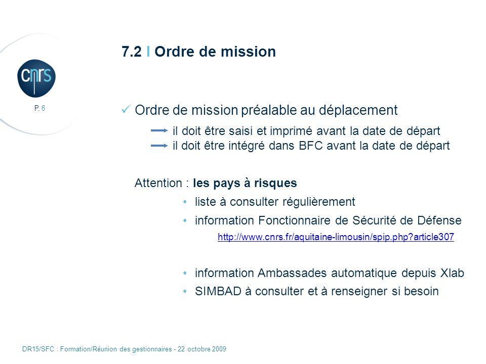 P. 6 DR15/SFC : Formation/Réunion des gestionnaires - 22 octobre 2009 7.2 I Ordre de mission Ordre de mission préalable au déplacement il doit être sa