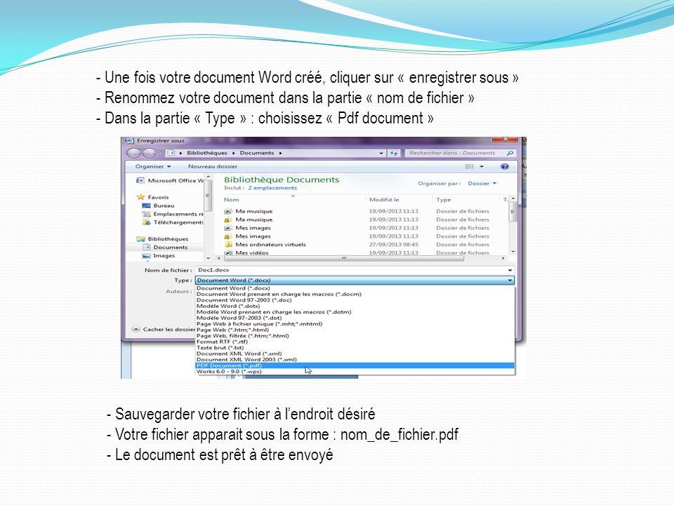 - Une fois votre document Word créé, cliquer sur « enregistrer sous » - Renommez votre document dans la partie « nom de fichier » - Dans la partie « Type » : choisissez « Pdf document » - Sauvegarder votre fichier à lendroit désiré - Votre fichier apparait sous la forme : nom_de_fichier.pdf - Le document est prêt à être envoyé