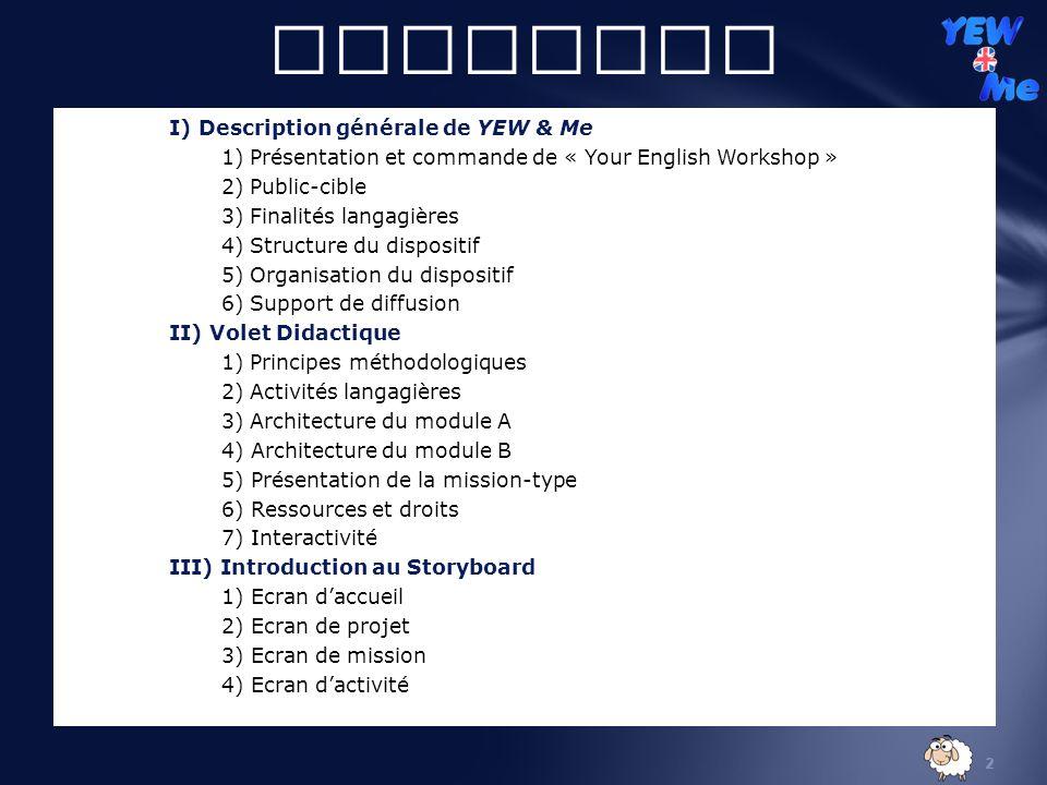 2 Sommaire I) Description générale de YEW & Me 1) Présentation et commande de « Your English Workshop » 2) Public-cible 3) Finalités langagières 4) Structure du dispositif 5) Organisation du dispositif 6) Support de diffusion II) Volet Didactique 1) Principes méthodologiques 2) Activités langagières 3) Architecture du module A 4) Architecture du module B 5) Présentation de la mission-type 6) Ressources et droits 7) Interactivité III) Introduction au Storyboard 1) Ecran daccueil 2) Ecran de projet 3) Ecran de mission 4) Ecran dactivité