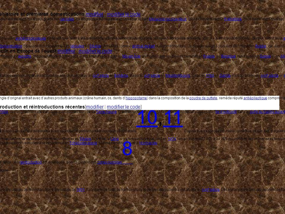 Préhistoire et premières domestications[modifier | modifier le code]modifiermodifier le code Si lélan est aujourdhui le plus grand des cervidés, il a longtemps été dépassé en taille par le cerf Megaloceros giganteus, qui la côtoyé durant la Préhistoire.