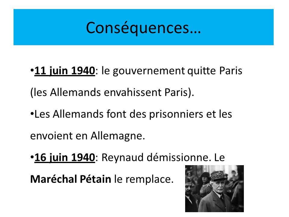 Conséquences… 11 juin 1940: le gouvernement quitte Paris (les Allemands envahissent Paris). Les Allemands font des prisonniers et les envoient en Alle