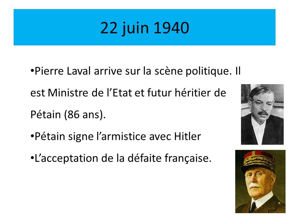 22 juin 1940 Pierre Laval arrive sur la scène politique. Il est Ministre de lEtat et futur héritier de Pétain (86 ans). Pétain signe larmistice avec H