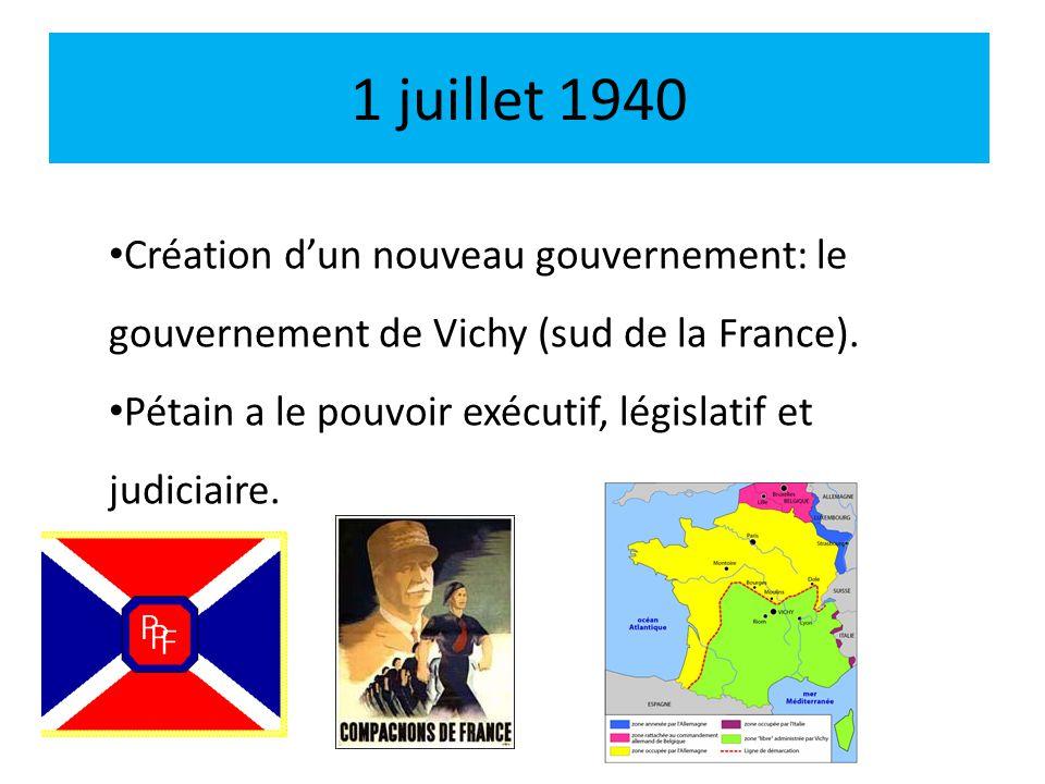 1 juillet 1940 Création dun nouveau gouvernement: le gouvernement de Vichy (sud de la France). Pétain a le pouvoir exécutif, législatif et judiciaire.