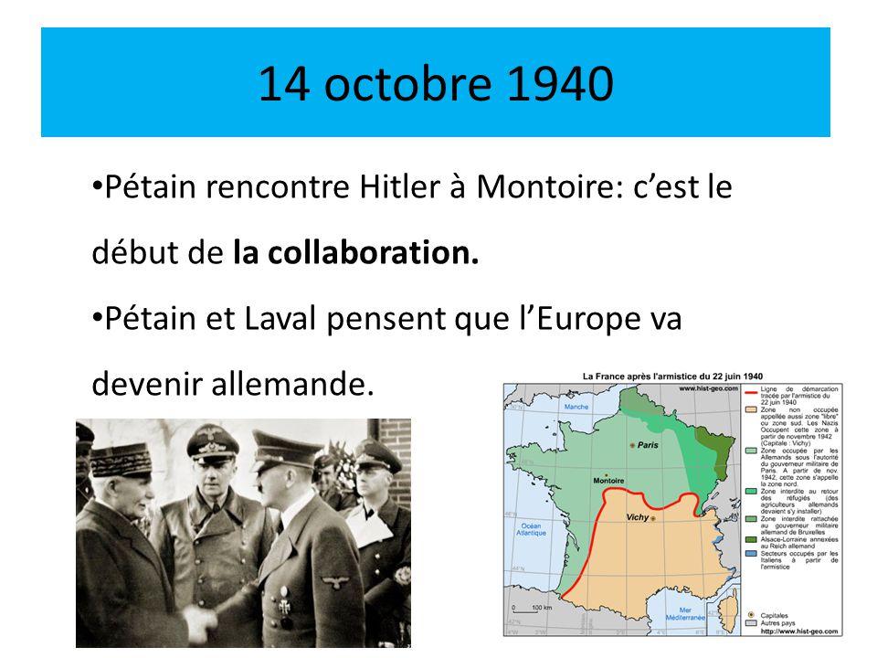 14 octobre 1940 Pétain rencontre Hitler à Montoire: cest le début de la collaboration. Pétain et Laval pensent que lEurope va devenir allemande.