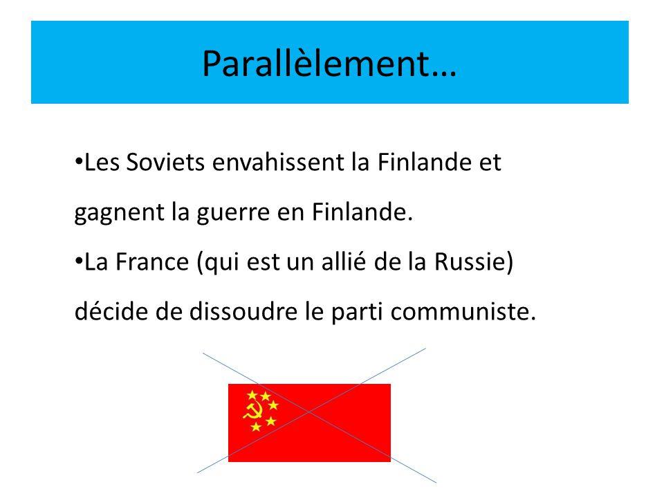 Parallèlement… Les Soviets envahissent la Finlande et gagnent la guerre en Finlande. La France (qui est un allié de la Russie) décide de dissoudre le