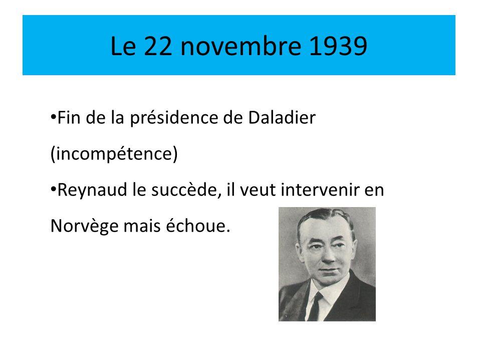 Le 22 novembre 1939 Fin de la présidence de Daladier (incompétence) Reynaud le succède, il veut intervenir en Norvège mais échoue.