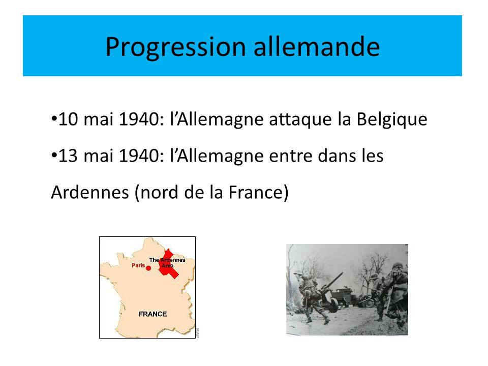 Progression allemande 10 mai 1940: lAllemagne attaque la Belgique 13 mai 1940: lAllemagne entre dans les Ardennes (nord de la France)