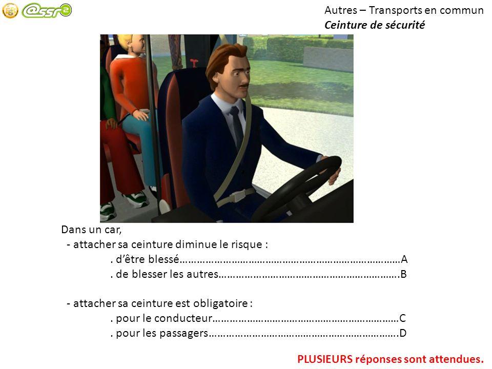 Autres – Transports en commun Ceinture de sécurité Dans un car, - attacher sa ceinture diminue le risque :. dêtre blessé……………………………………………………………………A. d