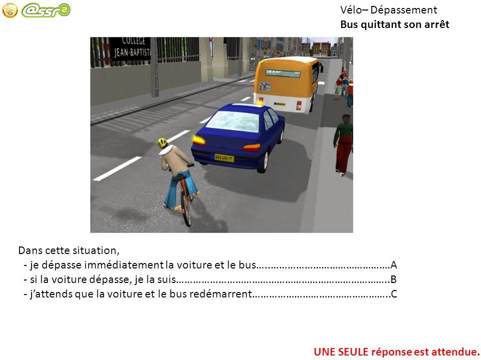 Vélo– Dépassement Bus quittant son arrêt Dans cette situation, - je dépasse immédiatement la voiture et le bus…..…………………………………….A - si la voiture dépa