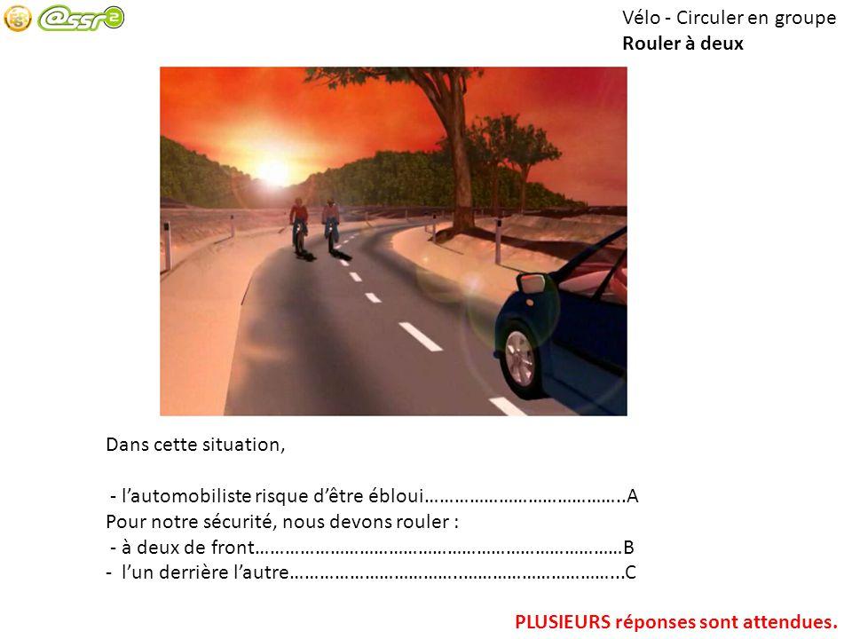 Vélo - Circuler en groupe Rouler à deux Dans cette situation, - lautomobiliste risque dêtre ébloui…………………………………..A Pour notre sécurité, nous devons ro