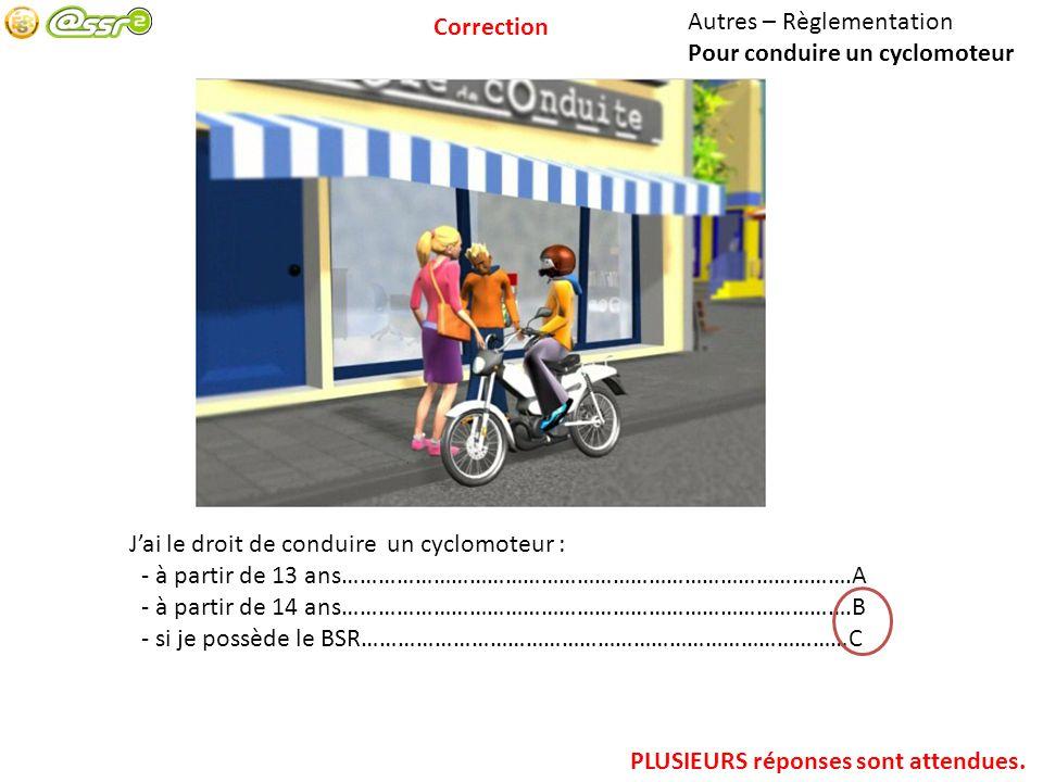 Autres – Règlementation Pour conduire un cyclomoteur Jai le droit de conduire un cyclomoteur : - à partir de 13 ans………………………………………………………………………….A - à