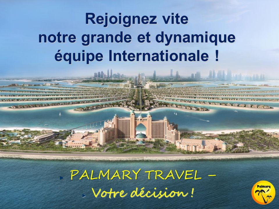 PALMARY TRAVEL – Votre décision ! Rejoignez vite notre grande et dynamique équipe Internationale !