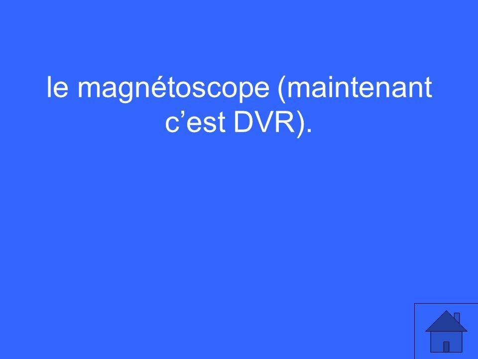 le magnétoscope (maintenant cest DVR).
