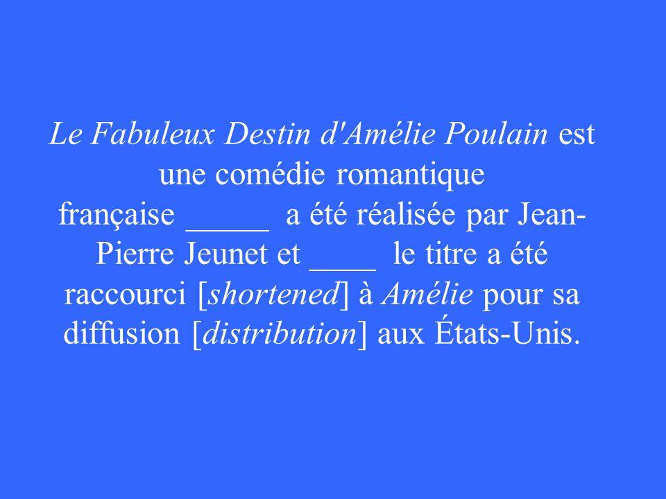 Le Fabuleux Destin d Amélie Poulain est une comédie romantique française _____ a été réalisée par Jean- Pierre Jeunet et ____ le titre a été raccourci [shortened] à Amélie pour sa diffusion [distribution] aux États-Unis.