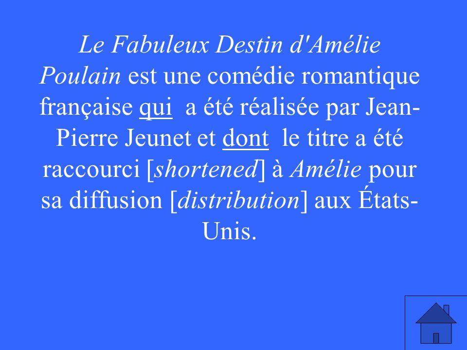 Le Fabuleux Destin d Amélie Poulain est une comédie romantique française qui a été réalisée par Jean- Pierre Jeunet et dont le titre a été raccourci [shortened] à Amélie pour sa diffusion [distribution] aux États- Unis.