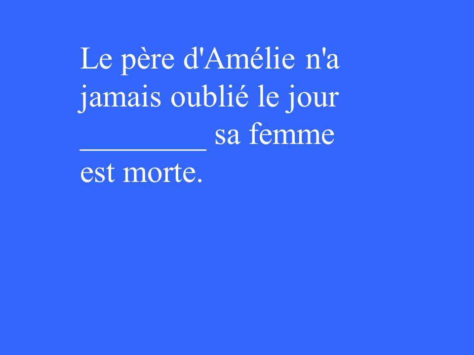 Le père d Amélie n a jamais oublié le jour ________ sa femme est morte.