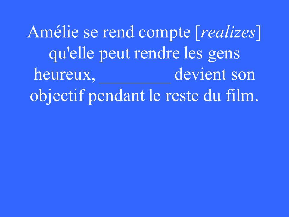 Amélie se rend compte [realizes] qu elle peut rendre les gens heureux, ________ devient son objectif pendant le reste du film.