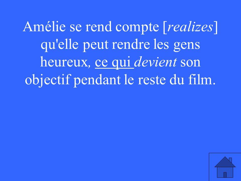 Amélie se rend compte [realizes] qu elle peut rendre les gens heureux, ce qui devient son objectif pendant le reste du film.