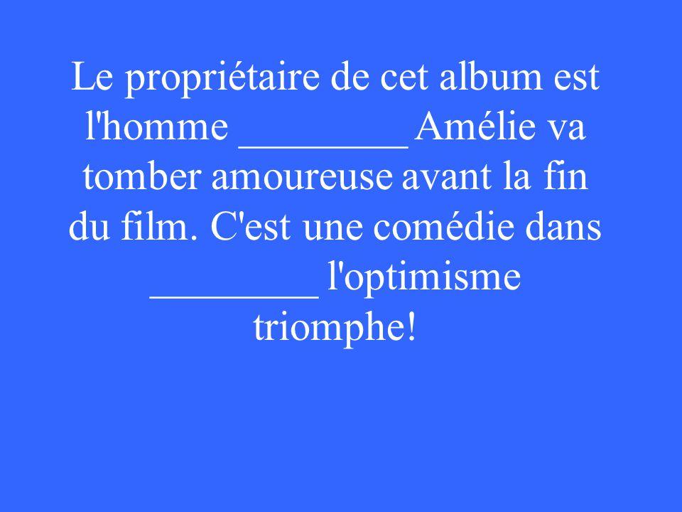 Le propriétaire de cet album est l homme ________ Amélie va tomber amoureuse avant la fin du film.