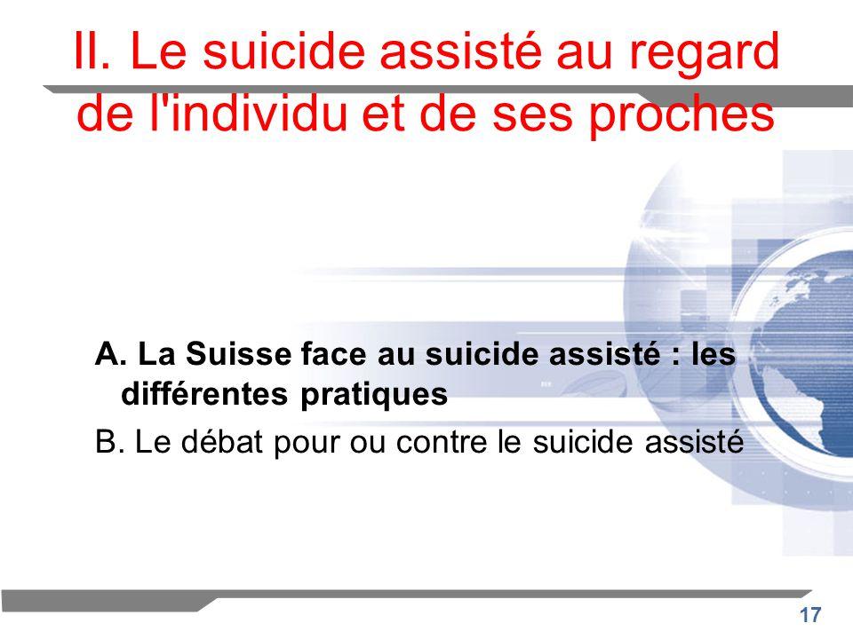 17 II. Le suicide assisté au regard de l'individu et de ses proches A. La Suisse face au suicide assisté : les différentes pratiques B. Le débat pour