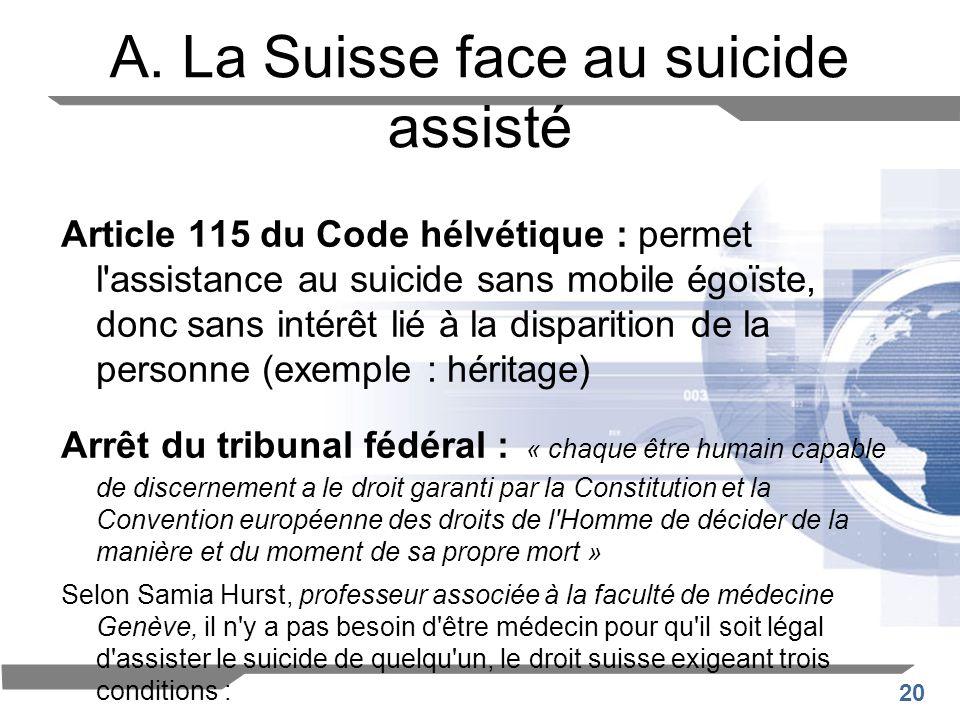20 A. La Suisse face au suicide assisté Article 115 du Code hélvétique : permet l'assistance au suicide sans mobile égoïste, donc sans intérêt lié à l