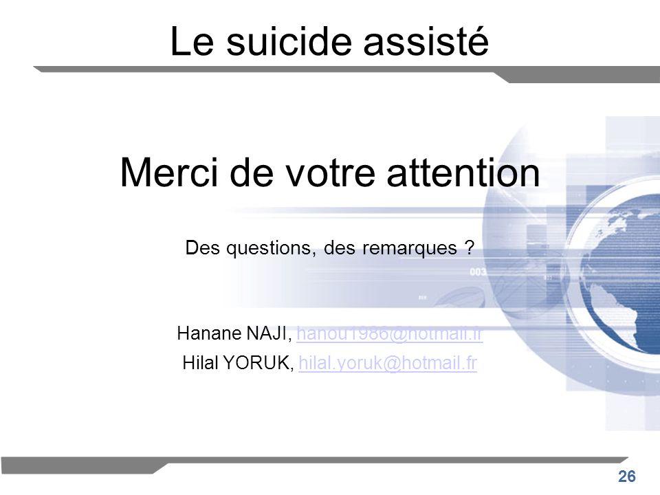 26 Le suicide assisté Merci de votre attention Des questions, des remarques ? Hanane NAJI, hanou1986@hotmail.frhanou1986@hotmail.fr Hilal YORUK, hilal