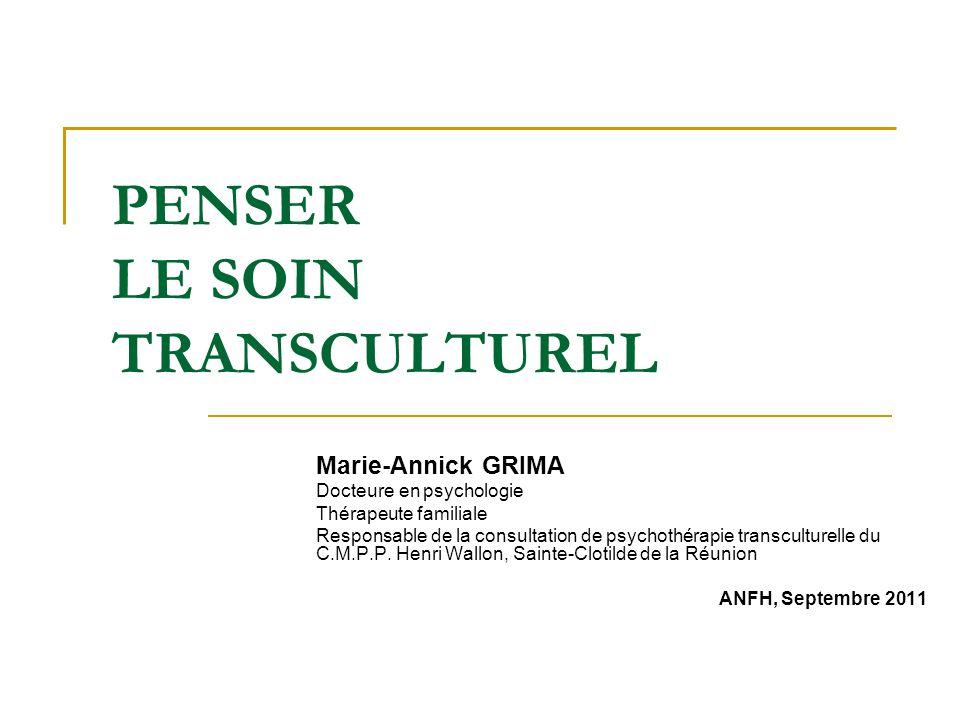 PENSER LE SOIN TRANSCULTUREL Marie-Annick GRIMA Docteure en psychologie Thérapeute familiale Responsable de la consultation de psychothérapie transcul