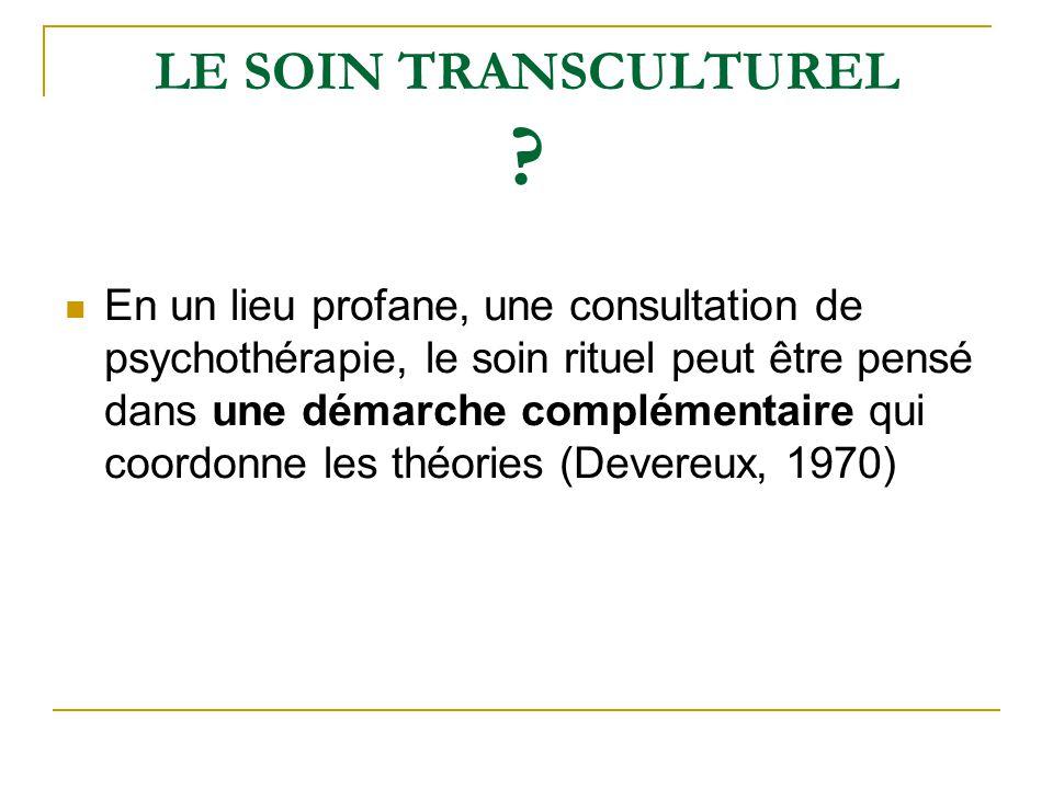 LE SOIN TRANSCULTUREL ? En un lieu profane, une consultation de psychothérapie, le soin rituel peut être pensé dans une démarche complémentaire qui co