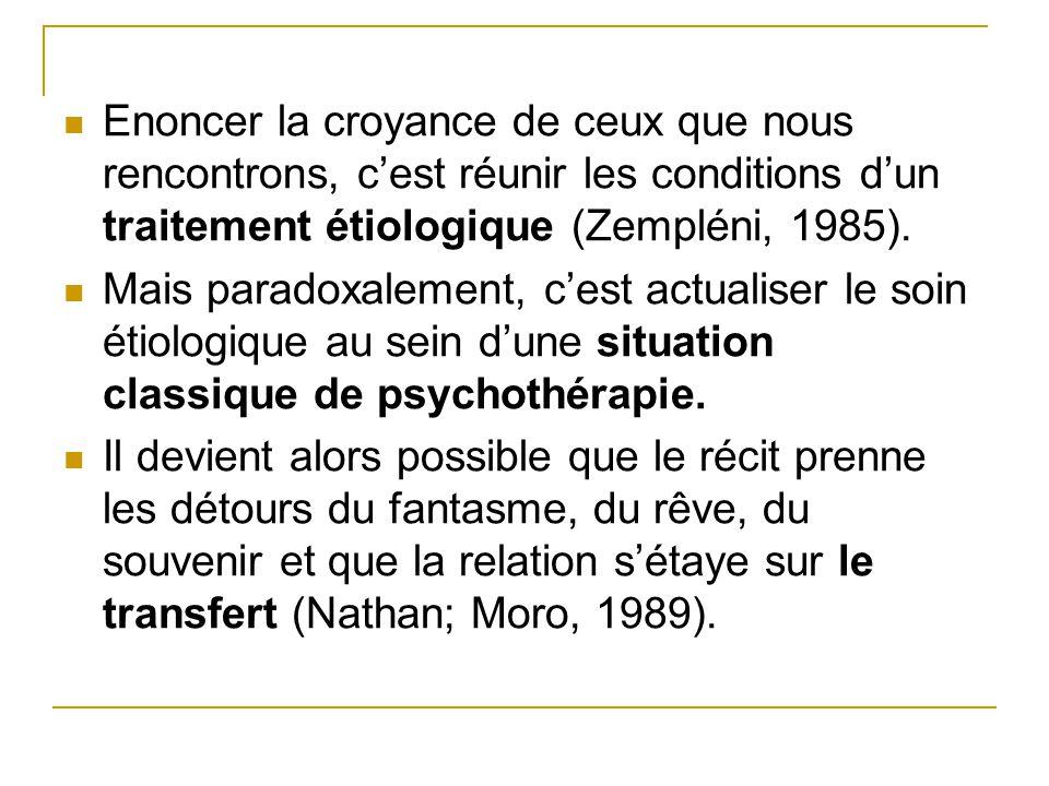 Enoncer la croyance de ceux que nous rencontrons, cest réunir les conditions dun traitement étiologique (Zempléni, 1985). Mais paradoxalement, cest ac