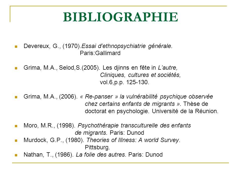 BIBLIOGRAPHIE Devereux, G., (1970).Essai dethnopsychiatrie générale. Paris:Gallimard Grima, M.A., Selod,S.(2005). Les djinns en fête in Lautre, Cliniq
