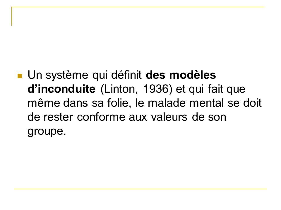 Un système qui définit des modèles dinconduite (Linton, 1936) et qui fait que même dans sa folie, le malade mental se doit de rester conforme aux vale