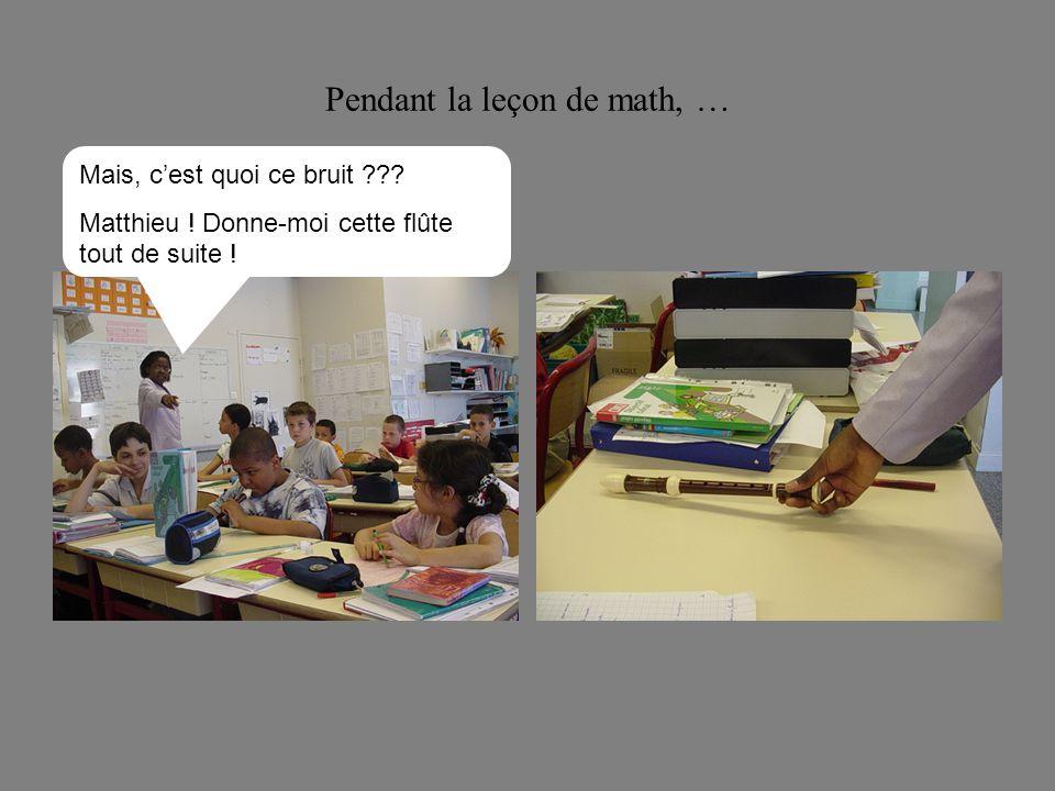 Pendant la leçon de math, … Mais, cest quoi ce bruit ??? Matthieu ! Donne-moi cette flûte tout de suite !