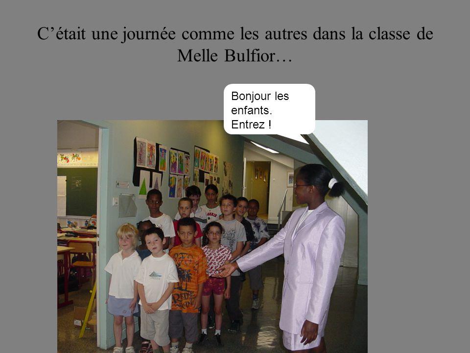 Cétait une journée comme les autres dans la classe de Melle Bulfior… Bonjour les enfants. Entrez !