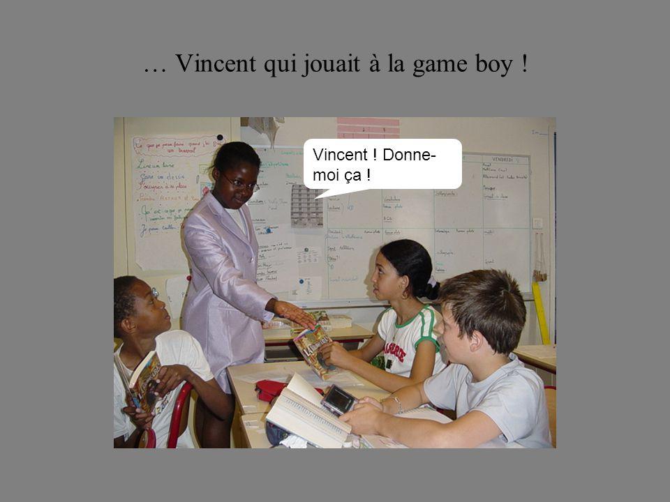 … Vincent qui jouait à la game boy ! Vincent ! Donne- moi ça !