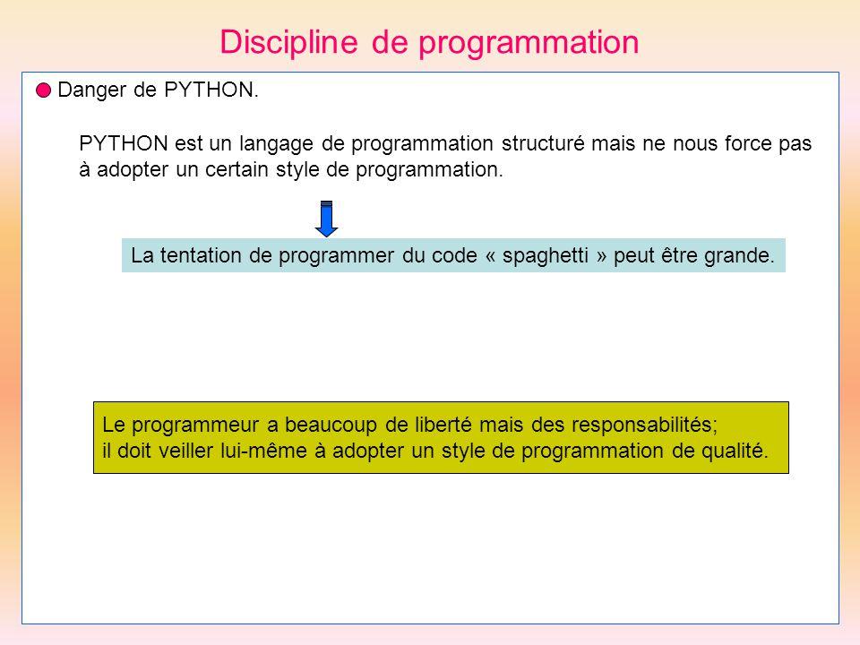Discipline de programmation Danger de PYTHON. PYTHON est un langage de programmation structuré mais ne nous force pas à adopter un certain style de pr