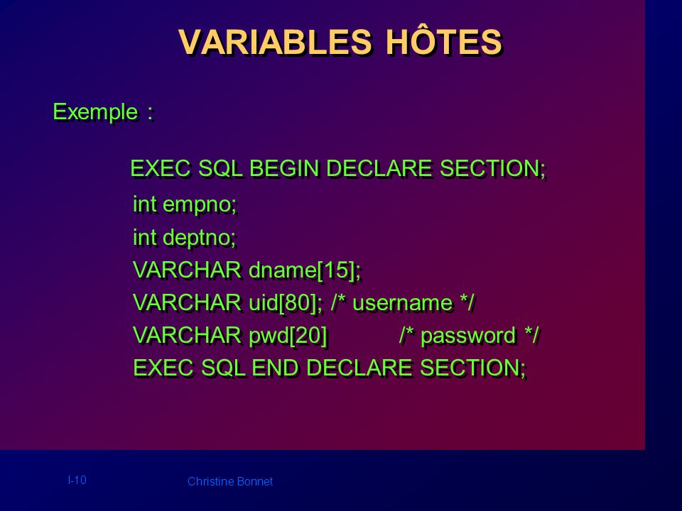 I-10 Christine Bonnet VARIABLES HÔTES Exemple : EXEC SQL BEGIN DECLARE SECTION; int empno; int deptno; VARCHAR dname[15]; VARCHAR uid[80]; /* username */ VARCHAR pwd[20]/* password */ EXEC SQL END DECLARE SECTION; EXEC SQL BEGIN DECLARE SECTION; int empno; int deptno; VARCHAR dname[15]; VARCHAR uid[80]; /* username */ VARCHAR pwd[20]/* password */ EXEC SQL END DECLARE SECTION;