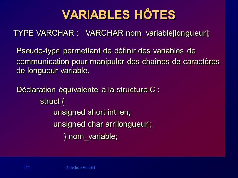 I-11 Christine Bonnet VARIABLES HÔTES TYPE VARCHAR : VARCHAR nom_variable[longueur]; Pseudo-type permettant de définir des variables de communication