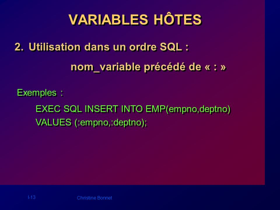 I-13 Christine Bonnet 2.Utilisation dans un ordre SQL : nom_variable précédé de « : » 2.Utilisation dans un ordre SQL : nom_variable précédé de « : » VARIABLES HÔTES Exemples : EXEC SQL INSERT INTO EMP(empno,deptno) VALUES (:empno,:deptno); EXEC SQL INSERT INTO EMP(empno,deptno) VALUES (:empno,:deptno);