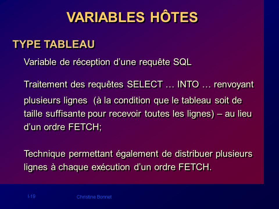I-19 Christine Bonnet VARIABLES HÔTES TYPE TABLEAU Variable de réception dune requête SQL Traitement des requêtes SELECT … INTO … renvoyant plusieurs