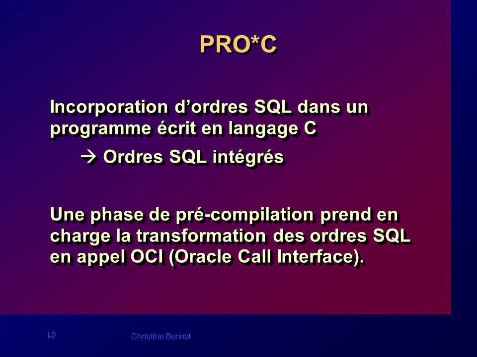 I-2 Christine Bonnet PRO*C Incorporation dordres SQL dans un programme écrit en langage C Ordres SQL intégrés Ordres SQL intégrés Une phase de pré-compilation prend en charge la transformation des ordres SQL en appel OCI (Oracle Call Interface).