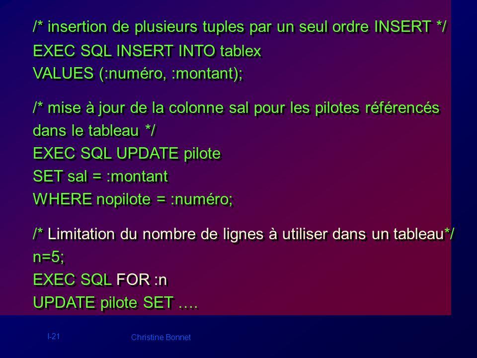 I-21 Christine Bonnet /* insertion de plusieurs tuples par un seul ordre INSERT */ EXEC SQL INSERT INTO tablex VALUES (:numéro, :montant); /* mise à j