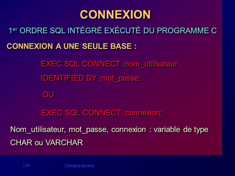 I-24 Christine Bonnet CONNEXION CONNEXION A UNE SEULE BASE : EXEC SQL CONNECT :nom_utilisateur IDENTIFIED BY :mot_passe; EXEC SQL CONNECT :nom_utilisa