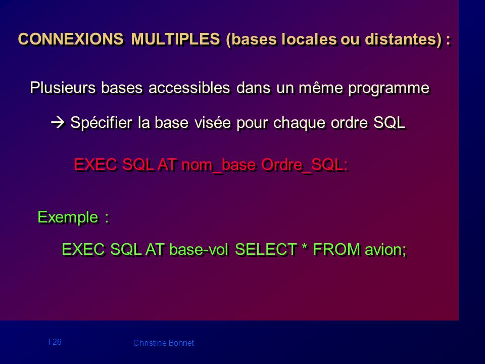 I-26 Christine Bonnet CONNEXIONS MULTIPLES (bases locales ou distantes) : Exemple : EXEC SQL AT nom_base Ordre_SQL: Plusieurs bases accessibles dans u