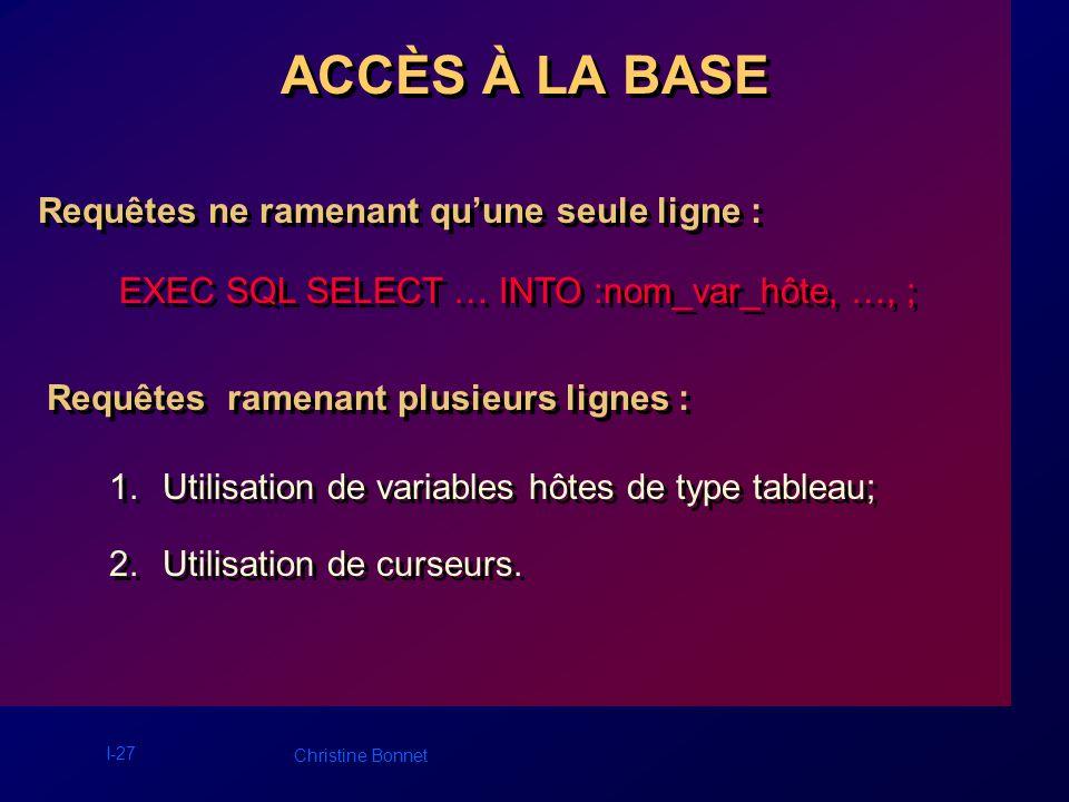 I-27 Christine Bonnet ACCÈS À LA BASE Requêtes ne ramenant quune seule ligne : EXEC SQL SELECT … INTO :nom_var_hôte, …, ; Requêtes ramenant plusieurs