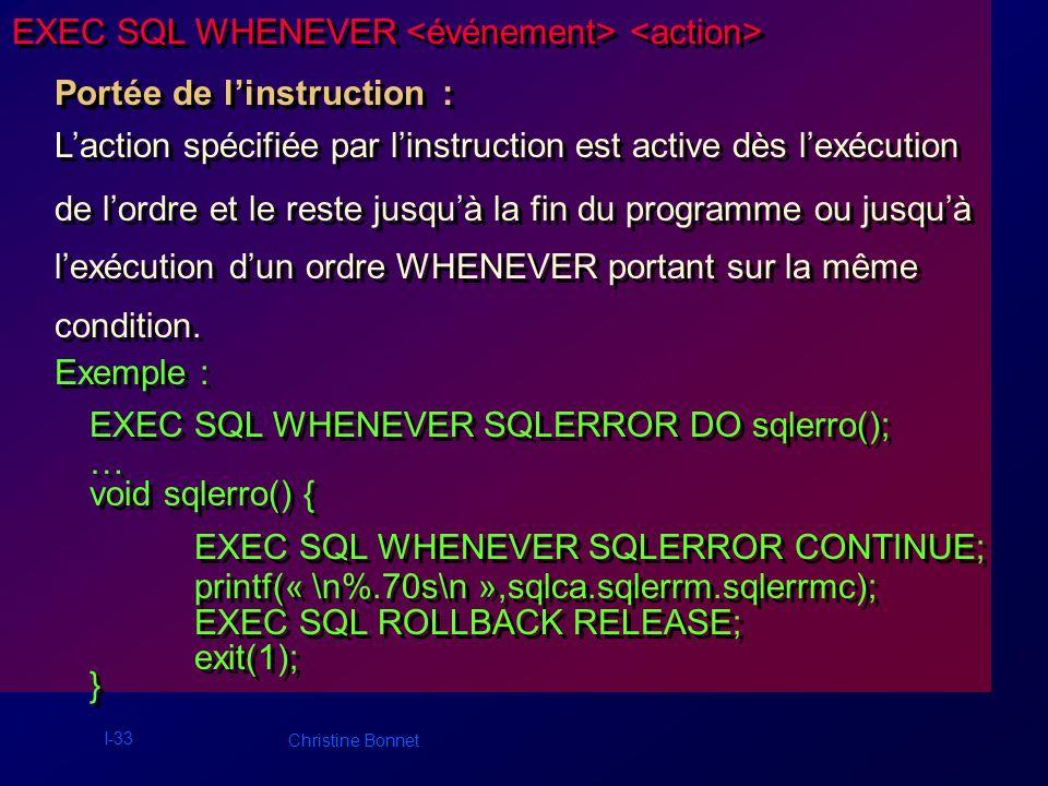 I-33 Christine Bonnet EXEC SQL WHENEVER Portée de linstruction : Laction spécifiée par linstruction est active dès lexécution de lordre et le reste ju