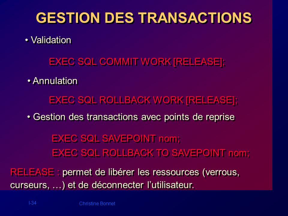 I-34 Christine Bonnet GESTION DES TRANSACTIONS Validation EXEC SQL COMMIT WORK [RELEASE]; Annulation EXEC SQL ROLLBACK WORK [RELEASE]; Gestion des tra