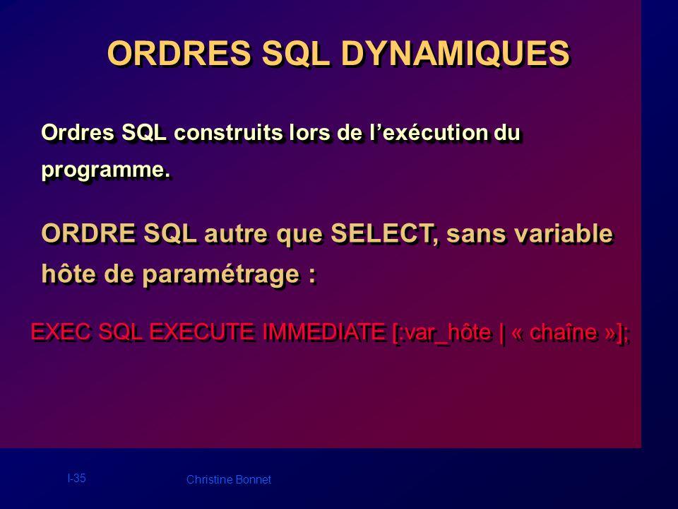 I-35 Christine Bonnet ORDRES SQL DYNAMIQUES Ordres SQL construits lors de lexécution du programme. programme. ORDRE SQL autre que SELECT, sans variabl